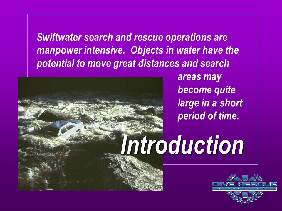 Introduction Swiftwater search and rescue operations are manpower intensive. Objects in water have the potential to move great distances and search ar