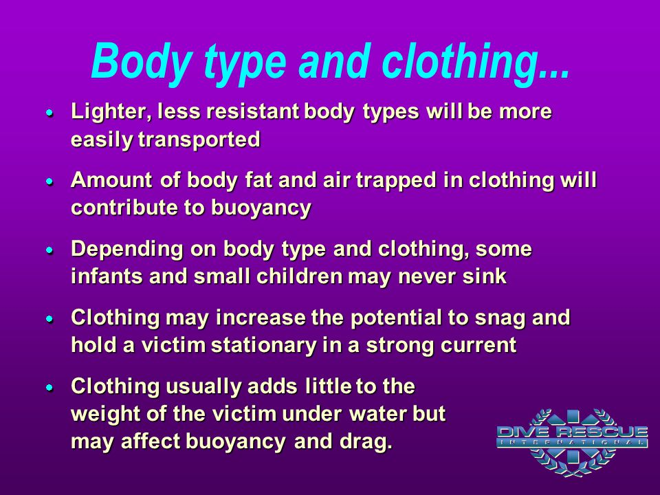 Body type and clothing...  Lighter, less resistant body types will be more easily transported  Amount of body fat and air trapped in clothing will c