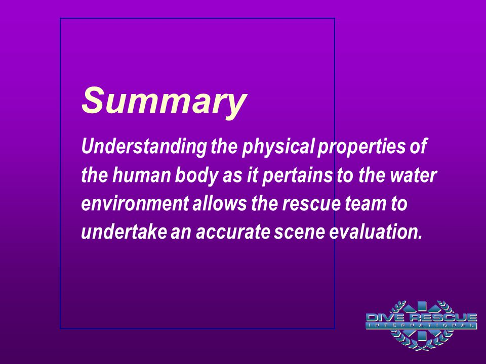 Summary Understanding the physical properties of the human body as it pertains to the water environment allows the rescue team to undertake an accurate scene evaluation.