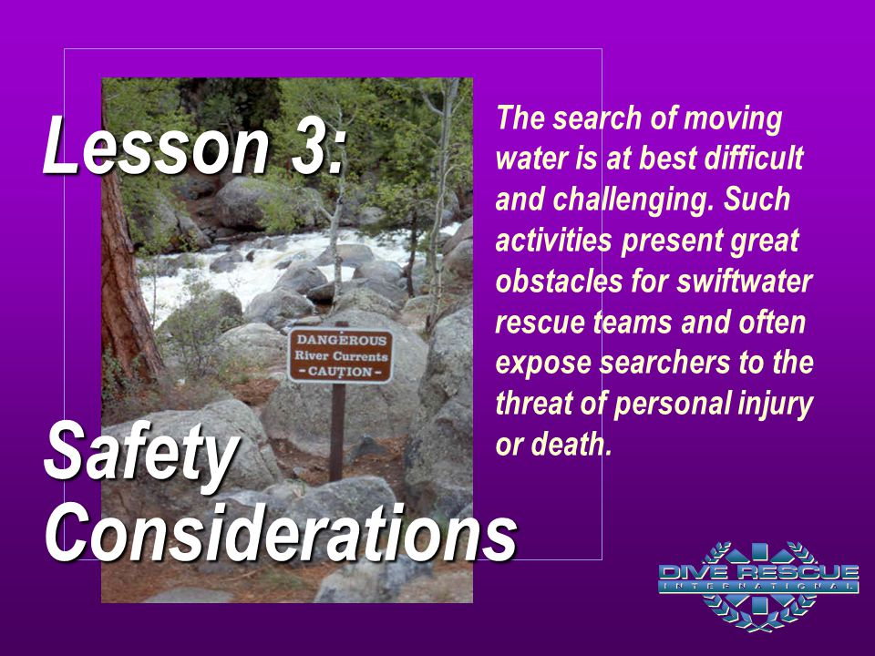 Lesson 3: Safety Considerations The search of moving water is at best difficult and challenging.