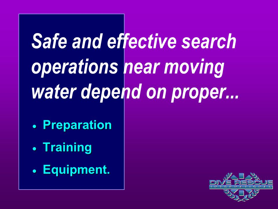 Safe and effective search operations near moving water depend on proper...  Preparation  Training  Equipment.