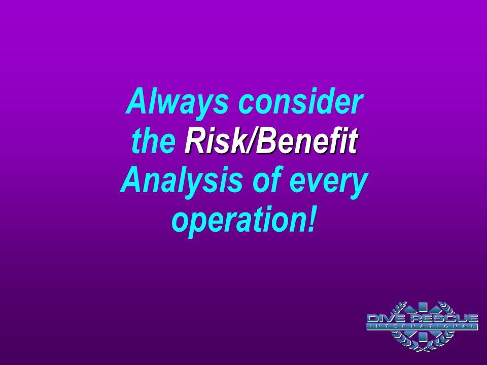 Risk/Benefit Always consider the Risk/Benefit Analysis of every operation!