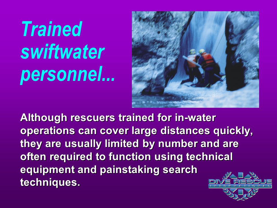 Trained swiftwater personnel... Although rescuers trained for in-water operations can cover large distances quickly, they are usually limited by numbe