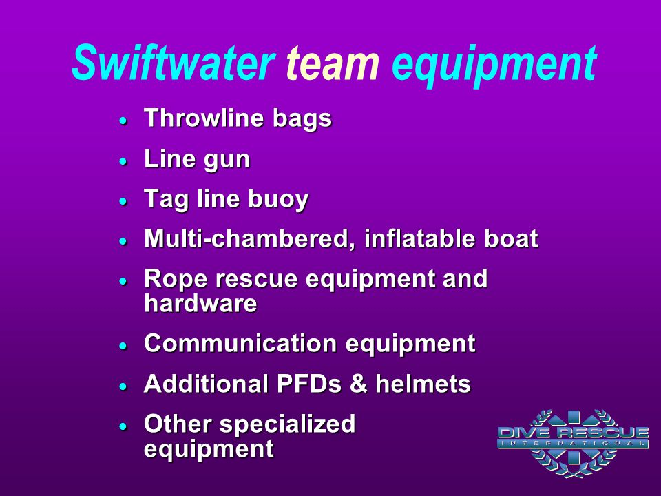 Swiftwater team equipment  Throwline bags  Line gun  Tag line buoy  Multi-chambered, inflatable boat  Rope rescue equipment and hardware  Commun