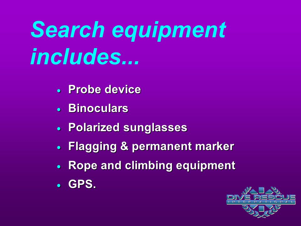 Search equipment includes...  Probe device  Binoculars  Polarized sunglasses  Flagging & permanent marker  Rope and climbing equipment  GPS.
