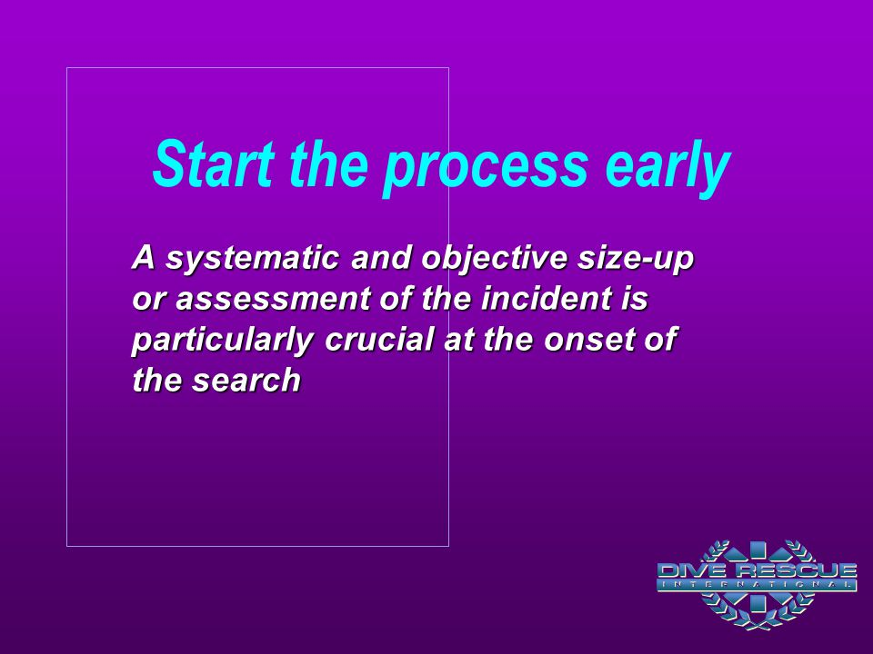 A systematic and objective size-up or assessment of the incident is particularly crucial at the onset of the search Start the process early