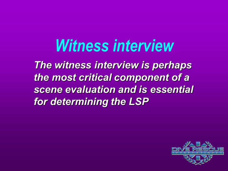 Witness interview The witness interview is perhaps the most critical component of a scene evaluation and is essential for determining the LSP