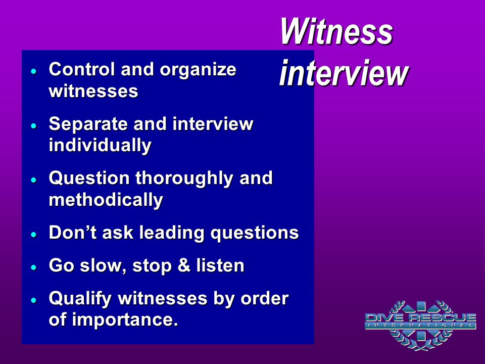  Control and organize witnesses  Separate and interview individually  Question thoroughly and methodically  Don't ask leading questions  Go slow,