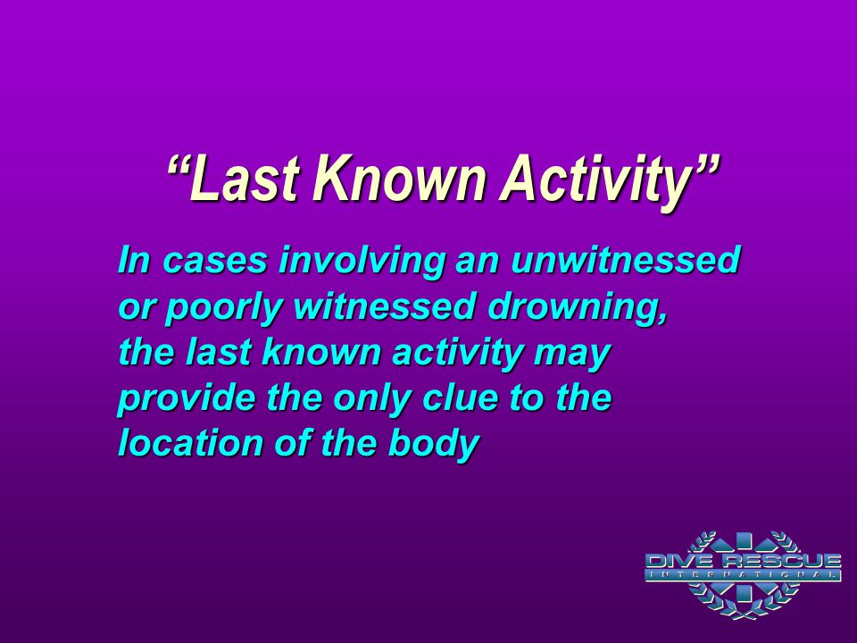 """Last Known Activity"" In cases involving an unwitnessed or poorly witnessed drowning, the last known activity may provide the only clue to the locatio"