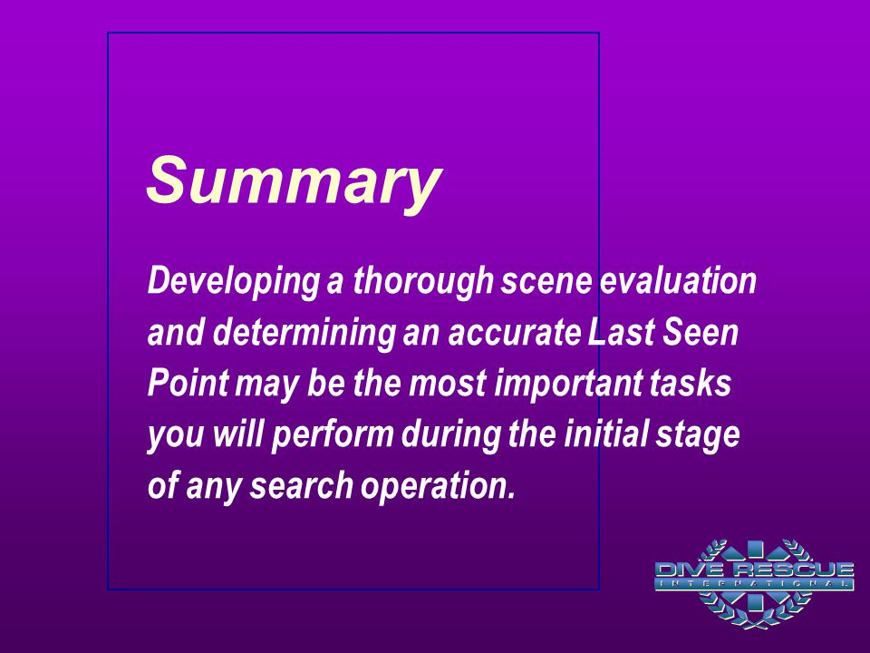 Summary Developing a thorough scene evaluation and determining an accurate Last Seen Point may be the most important tasks you will perform during the initial stage of any search operation.