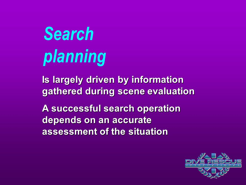 Search planning Is largely driven by information gathered during scene evaluation A successful search operation depends on an accurate assessment of the situation