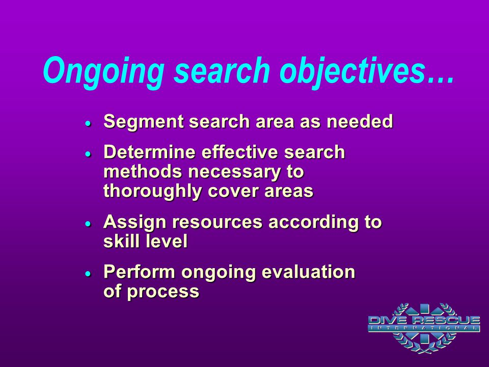  Segment search area as needed  Determine effective search methods necessary to thoroughly cover areas  Assign resources according to skill level  Perform ongoing evaluation of process Ongoing search objectives…