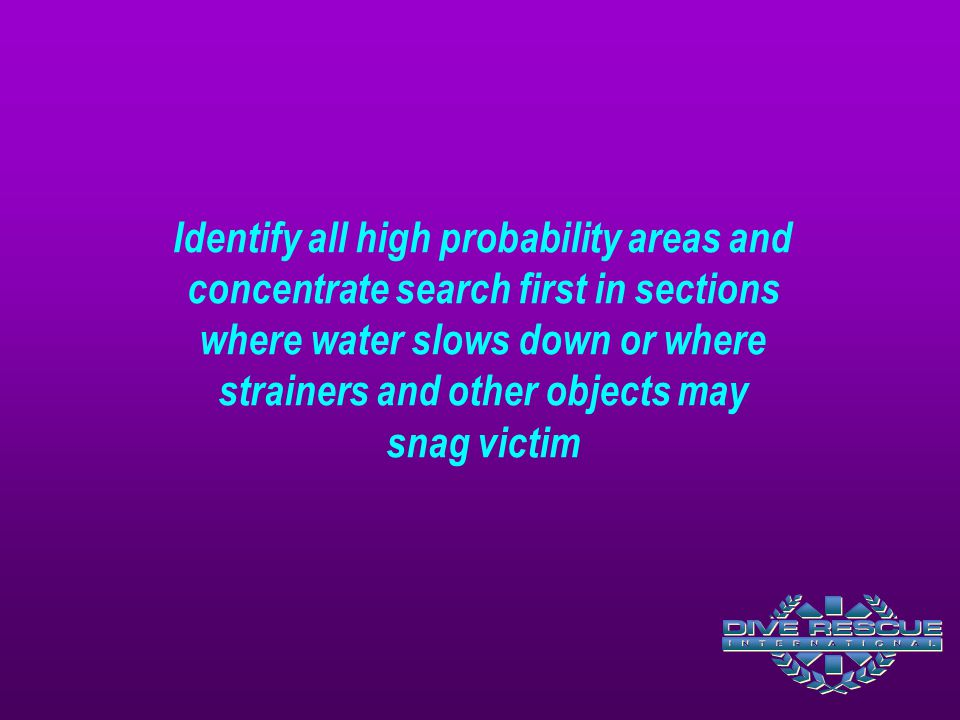 Identify all high probability areas and concentrate search first in sections where water slows down or where strainers and other objects may snag vict