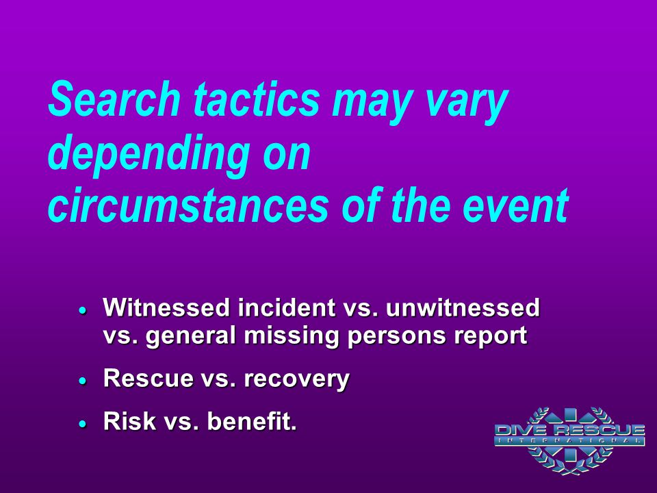 Search tactics may vary depending on circumstances of the event  Witnessed incident vs. unwitnessed vs. general missing persons report  Rescue vs. r