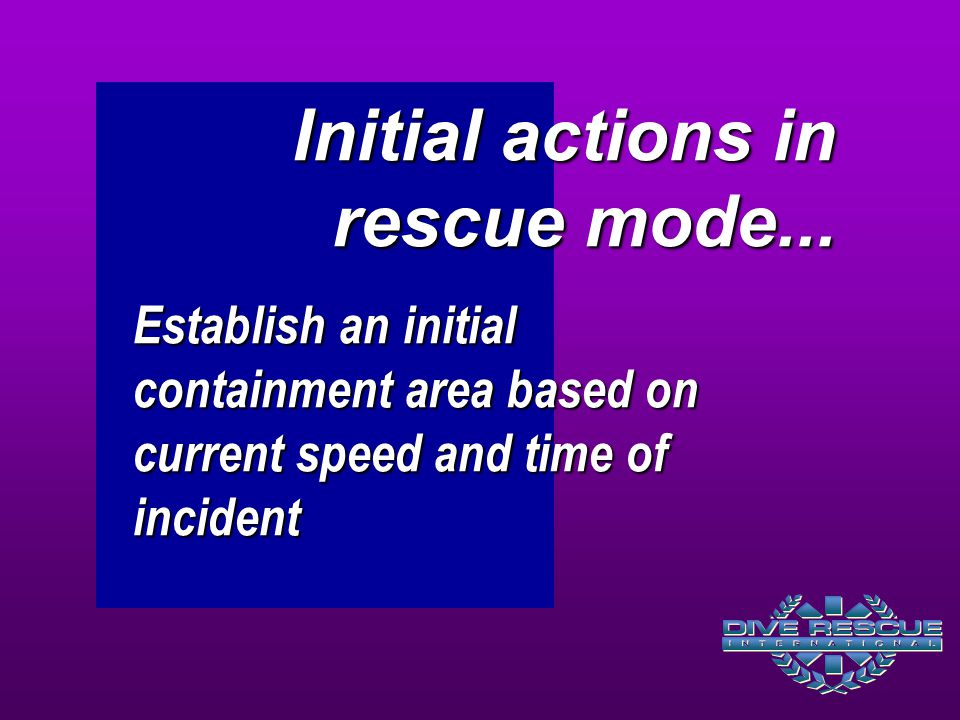 Establish an initial containment area based on current speed and time of incident Initial actions in rescue mode...