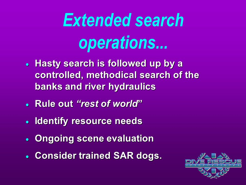 " Hasty search is followed up by a controlled, methodical search of the banks and river hydraulics  Rule out ""rest of world""  Identify resource need"