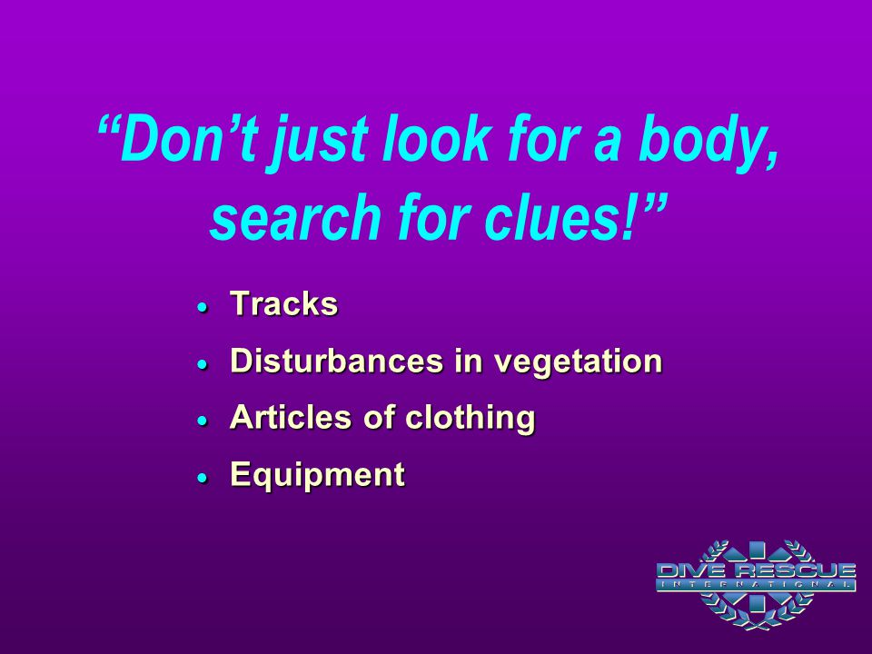"""Don't just look for a body, search for clues!""  Tracks  Disturbances in vegetation  Articles of clothing  Equipment"