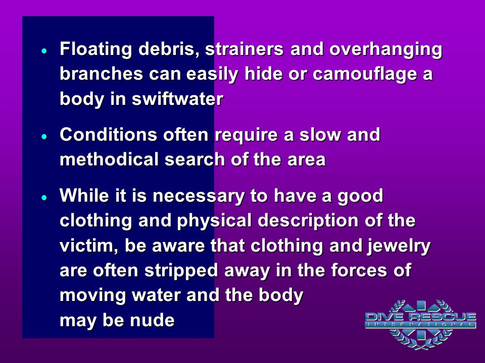  Floating debris, strainers and overhanging branches can easily hide or camouflage a body in swiftwater  Conditions often require a slow and methodi