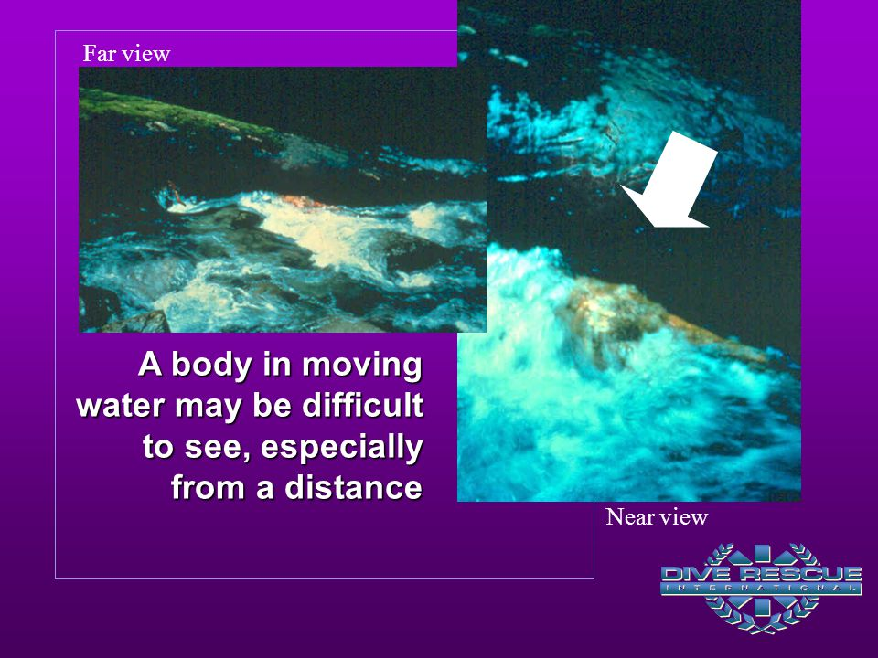 A body in moving water may be difficult to see, especially from a distance Near view Far view