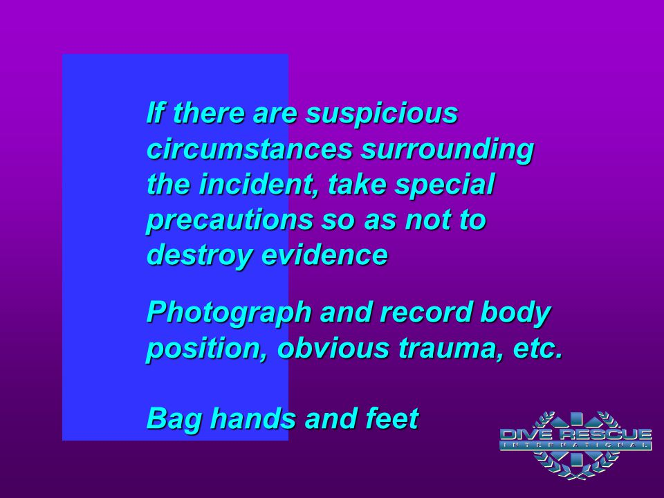 If there are suspicious circumstances surrounding the incident, take special precautions so as not to destroy evidence Photograph and record body position, obvious trauma, etc.