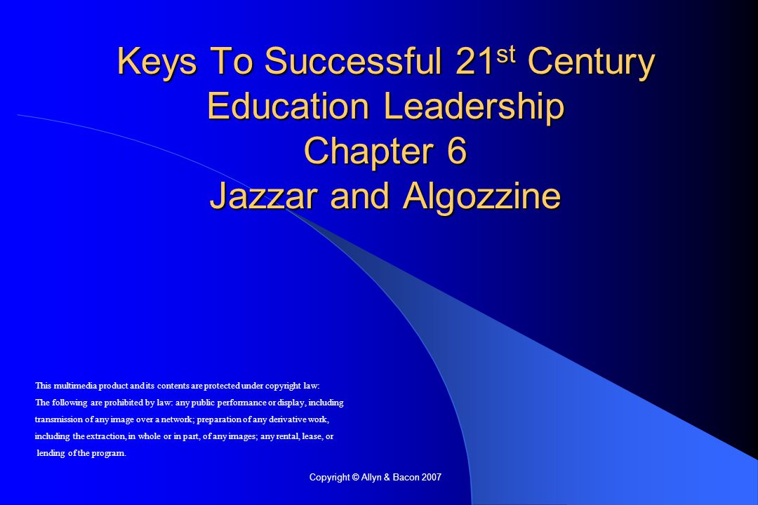 Copyright © Allyn & Bacon 2007 Keys To Successful 21 st Century Education Leadership Chapter 6 Jazzar and Algozzine This multimedia product and its contents are protected under copyright law: The following are prohibited by law: any public performance or display, including transmission of any image over a network; preparation of any derivative work, including the extraction, in whole or in part, of any images; any rental, lease, or lending of the program.