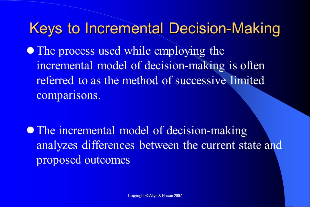 Copyright © Allyn & Bacon 2007 Keys to Incremental Decision-Making The process used while employing the incremental model of decision-making is often referred to as the method of successive limited comparisons.