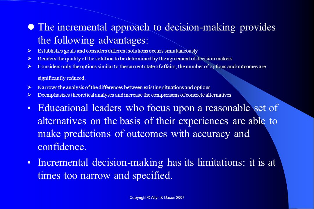 Copyright © Allyn & Bacon 2007 The incremental approach to decision-making provides the following advantages:  Establishes goals and considers different solutions occurs simultaneously  Renders the quality of the solution to be determined by the agreement of decision makers  Considers only the options similar to the current state of affairs, the number of options and outcomes are significantly reduced.