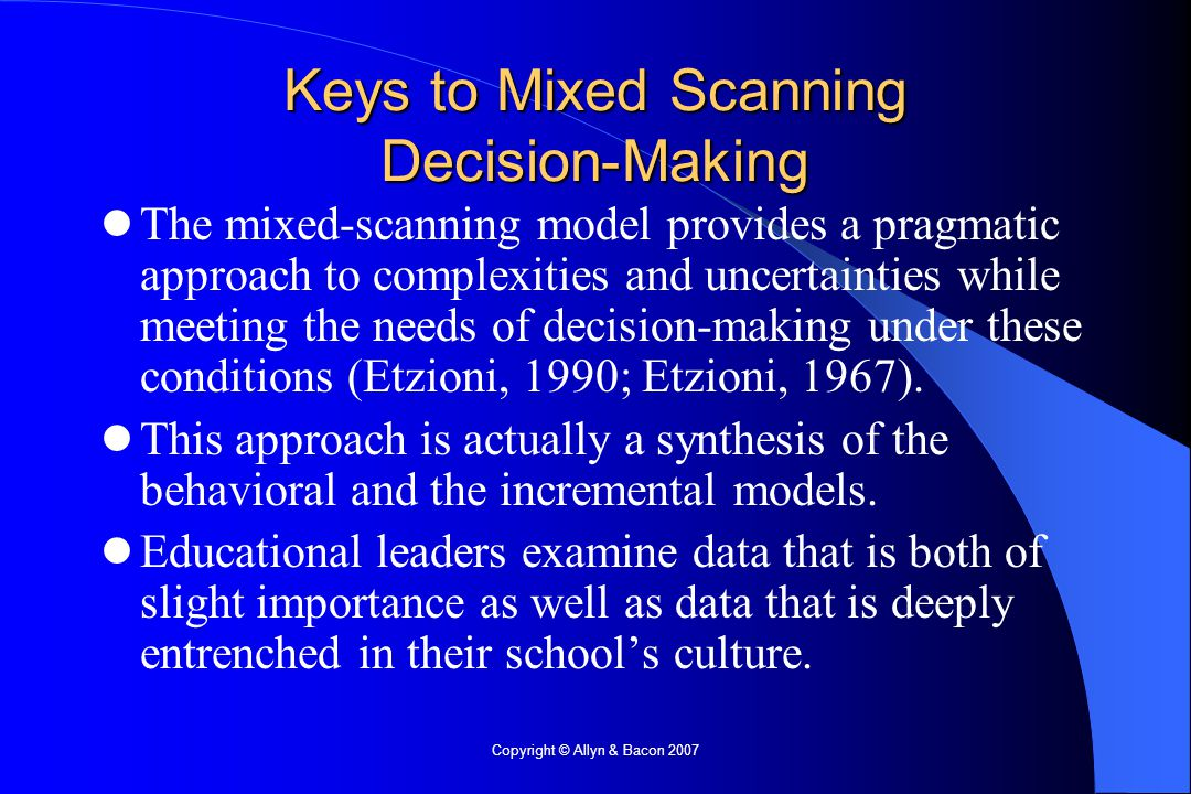 Copyright © Allyn & Bacon 2007 Keys to Mixed Scanning Decision-Making The mixed-scanning model provides a pragmatic approach to complexities and uncertainties while meeting the needs of decision-making under these conditions (Etzioni, 1990; Etzioni, 1967).