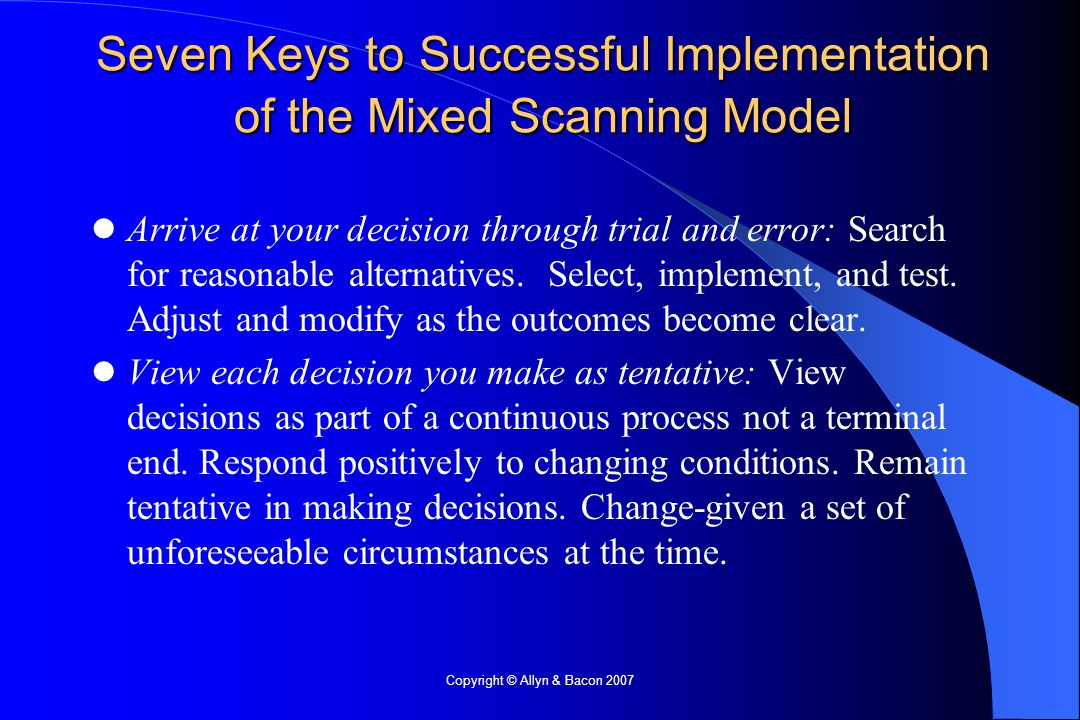 Copyright © Allyn & Bacon 2007 Seven Keys to Successful Implementation of the Mixed Scanning Model Arrive at your decision through trial and error: Search for reasonable alternatives.