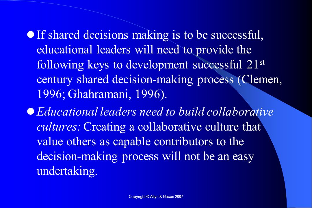 Copyright © Allyn & Bacon 2007 If shared decisions making is to be successful, educational leaders will need to provide the following keys to development successful 21 st century shared decision-making process (Clemen, 1996; Ghahramani, 1996).