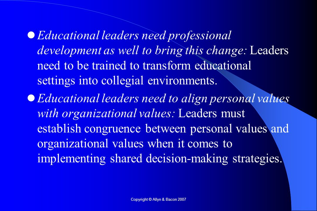 Copyright © Allyn & Bacon 2007 Educational leaders need professional development as well to bring this change: Leaders need to be trained to transform educational settings into collegial environments.