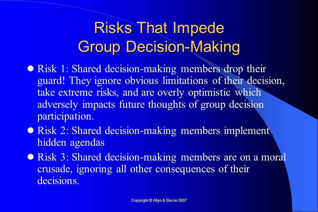 Copyright © Allyn & Bacon 2007 Risks That Impede Group Decision-Making Risk 1: Shared decision-making members drop their guard.