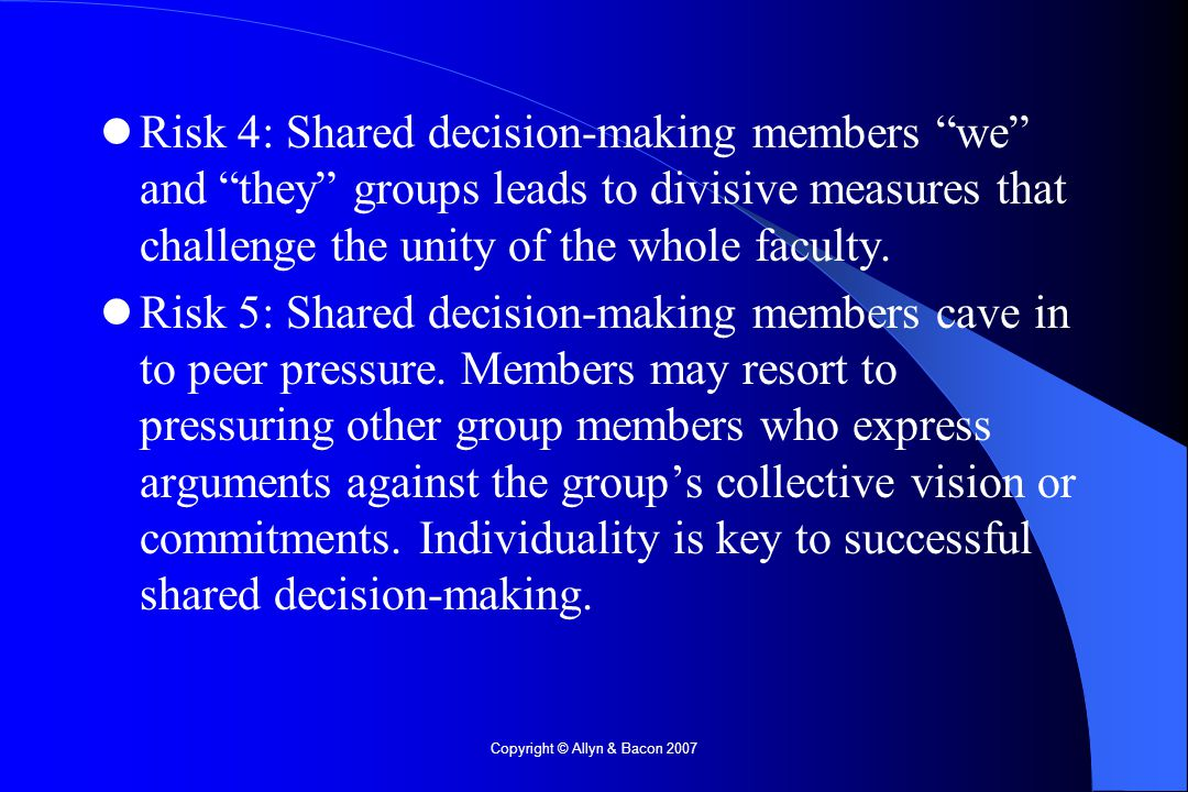 Copyright © Allyn & Bacon 2007 Risk 4: Shared decision-making members we and they groups leads to divisive measures that challenge the unity of the whole faculty.