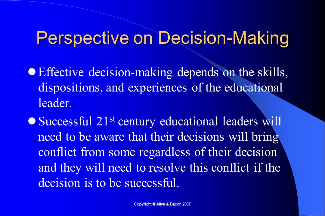 Copyright © Allyn & Bacon 2007 Perspective on Decision-Making Effective decision-making depends on the skills, dispositions, and experiences of the educational leader.