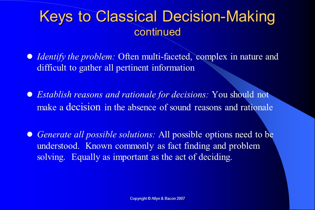 Copyright © Allyn & Bacon 2007 Identify the problem: Often multi-faceted, complex in nature and difficult to gather all pertinent information Establish reasons and rationale for decisions: You should not make a decision in the absence of sound reasons and rationale Generate all possible solutions: All possible options need to be understood.