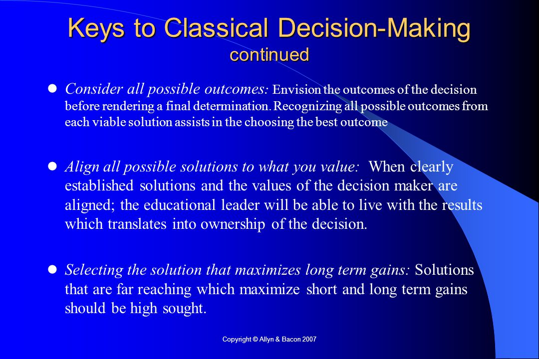 Copyright © Allyn & Bacon 2007 Keys to Classical Decision-Making continued Consider all possible outcomes : Envision the outcomes of the decision before rendering a final determination.