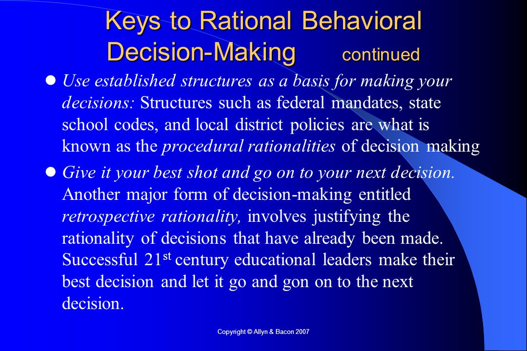 Copyright © Allyn & Bacon 2007 Keys to Rational Behavioral Decision-Making continued Use established structures as a basis for making your decisions: Structures such as federal mandates, state school codes, and local district policies are what is known as the procedural rationalities of decision making Give it your best shot and go on to your next decision.