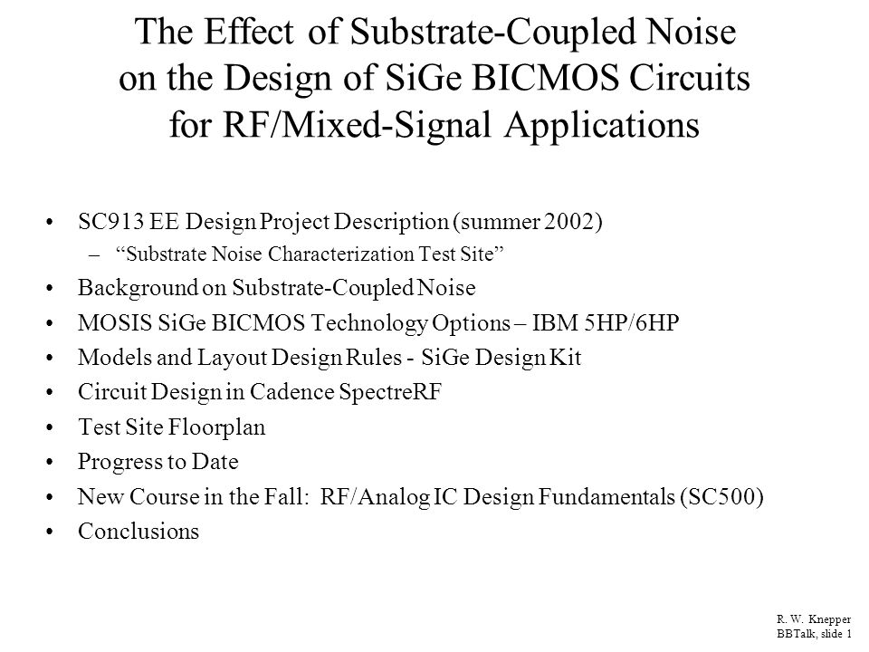 SC913 EE Design Project: Substrate Noise Characterization Test Site for SiGe BICMOS Project Description: –Design a test chip in SiGe BICMOS technology to characterize substrate-coupled noise in a RF/analog/digital mixed-signal environment Digital CMOS drivers and/or NPN bipolar drivers to generate a controlled amount of substrate bounce Sensitive RF and analog circuit behavior (failure and/or degradation) based on the number of drivers switching at one time Study various substrate contact and guard ring structures at different distances to isolate analog circuits from digital noise sources Single devices, transmission lines, wire coupling, and substrate contact structures for S parameter measurements using on-chip probing –Utilize MOSIS facility and IBM's 6HP SiGe process to fabricate the test site via an unfunded research MEP proposal –Characterize chip in Fall or Spring semester when hardware is received Obtain RF probe station and network analyzer setup for on-chip testing Utilize high frequency scopes and bench test equipment for PGA packaged chips Students: –12-13 ECE graduate students with various levels of participation R.