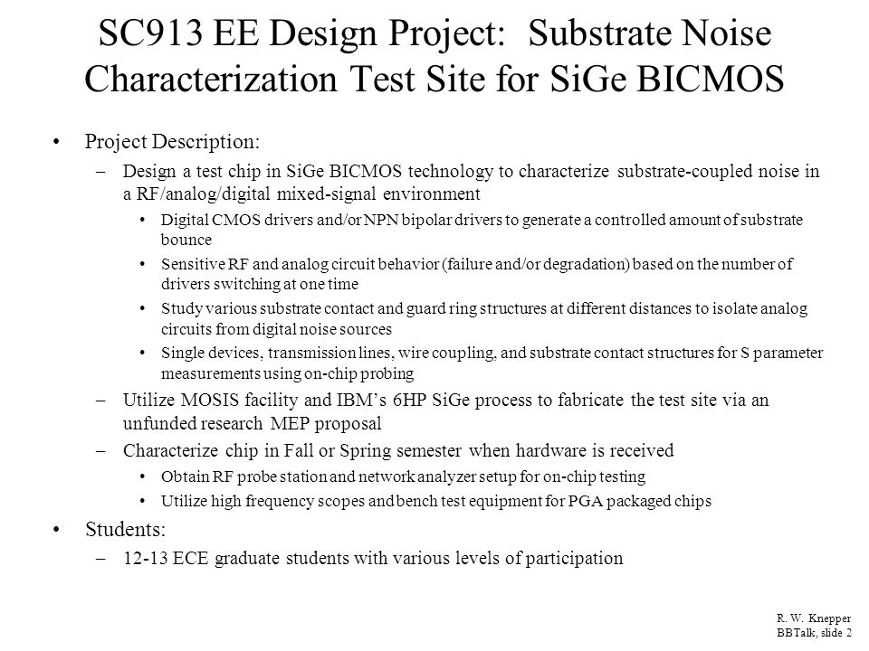 Progress To Date Students completed SpectreRF tutorials Assigned reading and reports on selected IEEE papers on substrate modeling research results Study of Nishath Verghese PhD thesis, CMU, 1995, on substrate modeling Started development of three-layer substrate resistive model for 700 um thick P- substrate with digital and analog circuits tied-in to demonstrate effects of substrate noise –Top layer schematic sketch shown at left with arbitrary points to hook in circuits –CMOS driver NFET device node N2 (& output pad capacitance) –Current mirror and diff amp tie-in via N1 –BICMOS mixer circuit tie-in via N3 Initial Cadence simulation complete Waiting for license signing to receive SiGe 6HP design kit R.