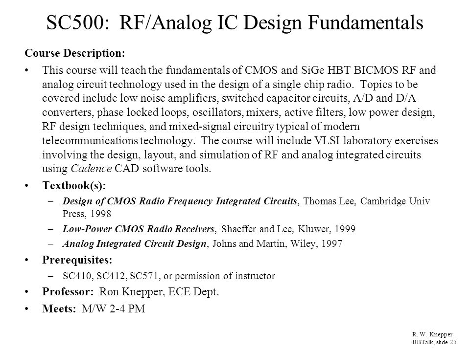 SC500: RF/Analog IC Design Fundamentals Course Description: This course will teach the fundamentals of CMOS and SiGe HBT BICMOS RF and analog circuit technology used in the design of a single chip radio.