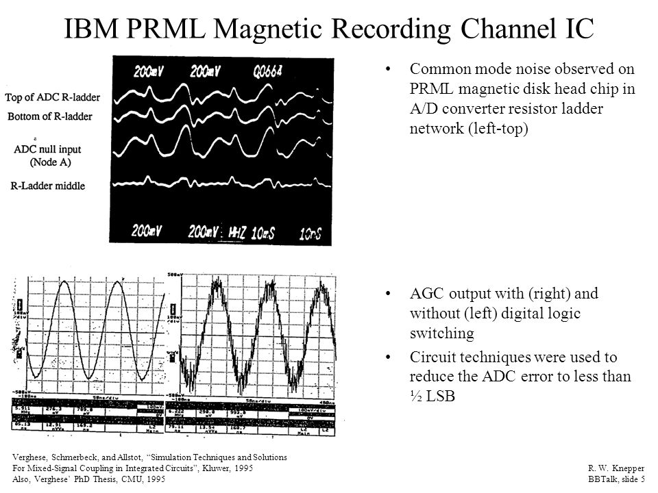 IBM PRML Magnetic Recording Channel IC Common mode noise observed on PRML magnetic disk head chip in A/D converter resistor ladder network (left-top) AGC output with (right) and without (left) digital logic switching Circuit techniques were used to reduce the ADC error to less than ½ LSB Verghese, Schmerbeck, and Allstot, Simulation Techniques and Solutions For Mixed-Signal Coupling in Integrated Circuits , Kluwer, 1995 Also, Verghese' PhD Thesis, CMU, 1995 R.