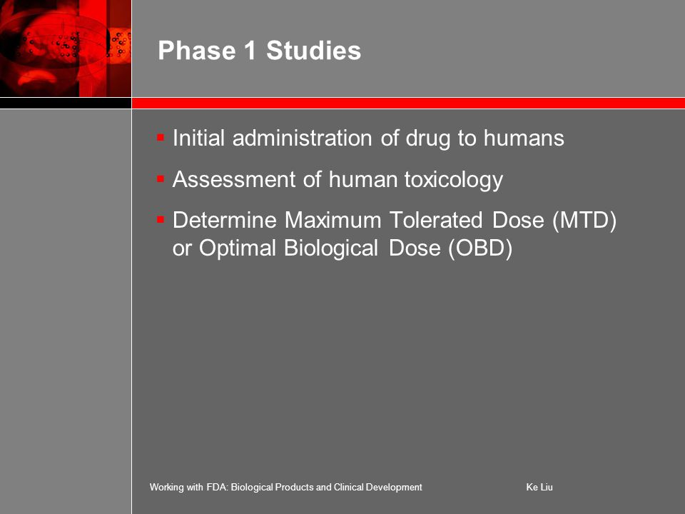 Working with FDA: Biological Products and Clinical DevelopmentKe Liu Phase 1 Studies  Initial administration of drug to humans  Assessment of human toxicology  Determine Maximum Tolerated Dose (MTD) or Optimal Biological Dose (OBD)