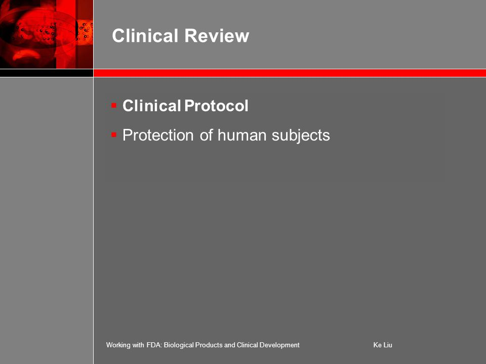 Working with FDA: Biological Products and Clinical DevelopmentKe Liu Clinical Review  Clinical Protocol  Protection of human subjects