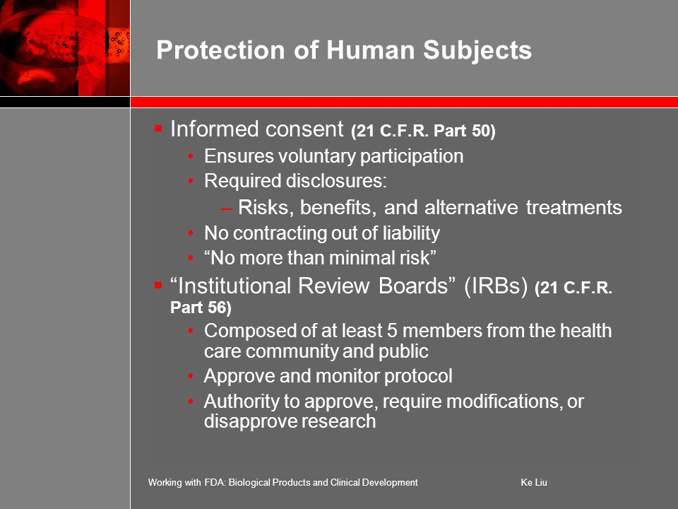 Working with FDA: Biological Products and Clinical DevelopmentKe Liu Protection of Human Subjects  Informed consent (21 C.F.R.