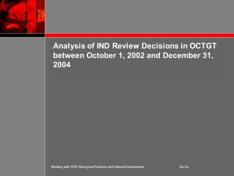Working with FDA: Biological Products and Clinical DevelopmentKe Liu Analysis of IND Review Decisions in OCTGT between October 1, 2002 and December 31, 2004
