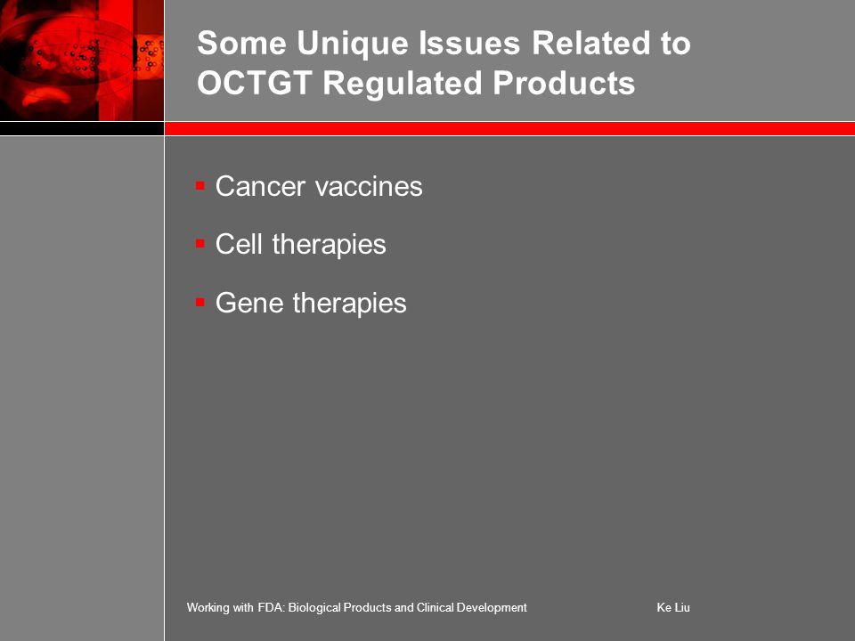 Working with FDA: Biological Products and Clinical DevelopmentKe Liu Some Unique Issues Related to OCTGT Regulated Products  Cancer vaccines  Cell therapies  Gene therapies