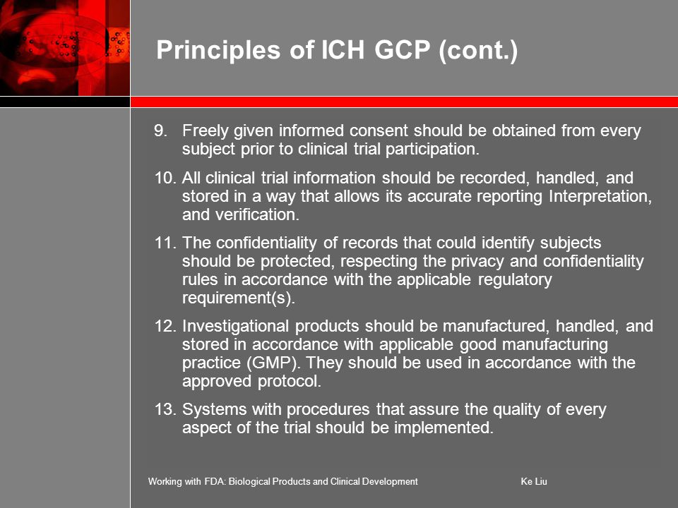 Working with FDA: Biological Products and Clinical DevelopmentKe Liu Principles of ICH GCP (cont.) 9.Freely given informed consent should be obtained from every subject prior to clinical trial participation.