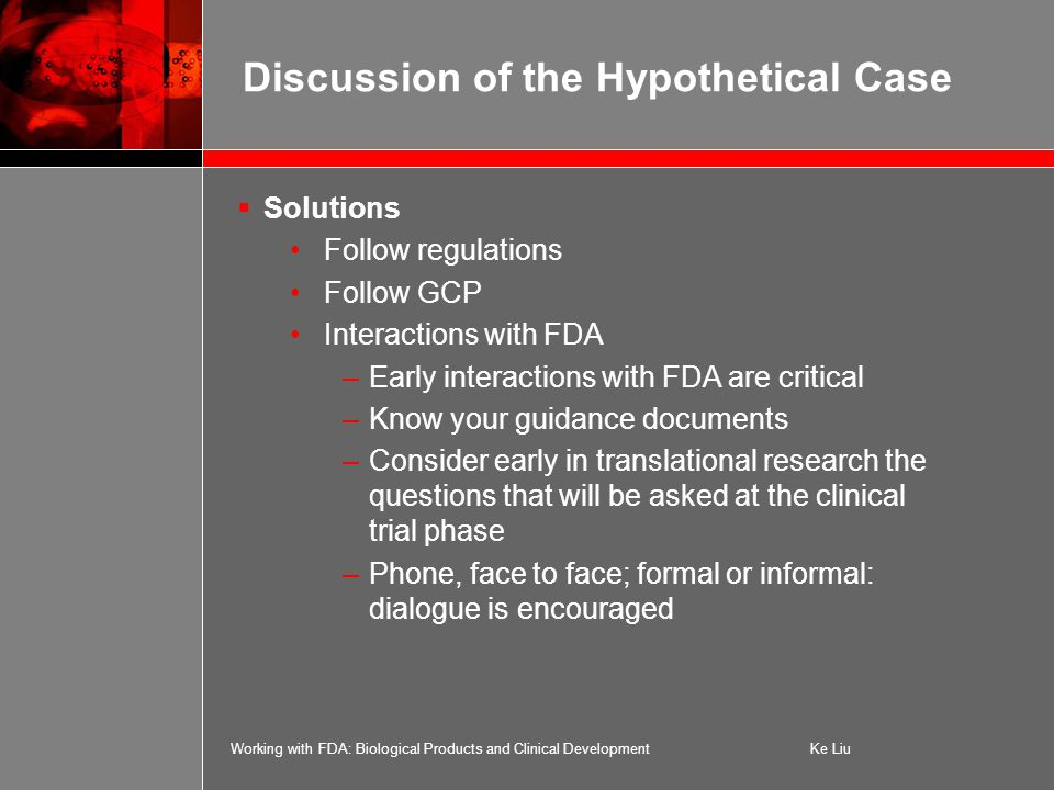 Working with FDA: Biological Products and Clinical DevelopmentKe Liu  Solutions Follow regulations Follow GCP Interactions with FDA –Early interactions with FDA are critical –Know your guidance documents –Consider early in translational research the questions that will be asked at the clinical trial phase –Phone, face to face; formal or informal: dialogue is encouraged Discussion of the Hypothetical Case