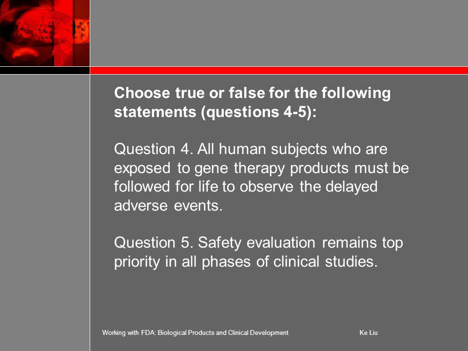 Working with FDA: Biological Products and Clinical DevelopmentKe Liu Choose true or false for the following statements (questions 4-5): Question 4.