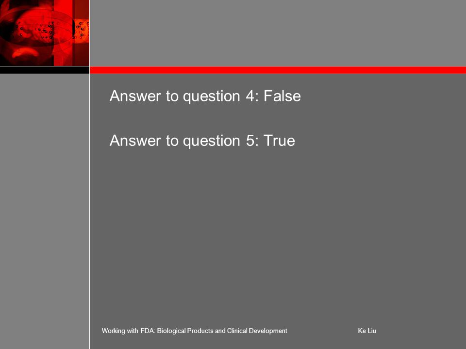 Working with FDA: Biological Products and Clinical DevelopmentKe Liu Answer to question 4: False Answer to question 5: True